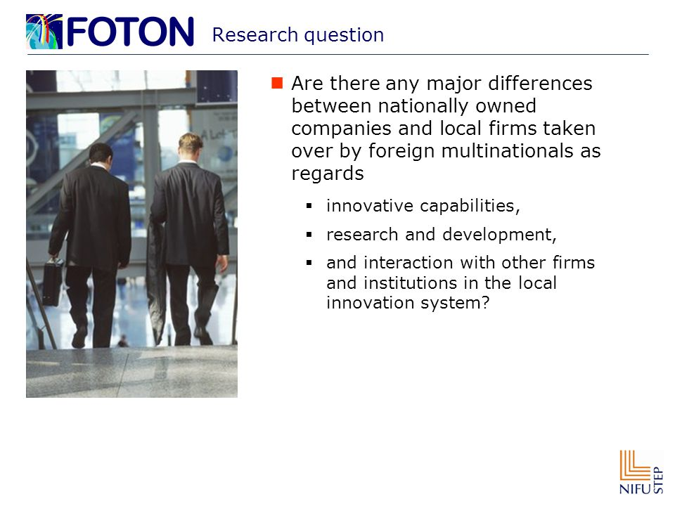 Research question Are there any major differences between nationally owned companies and local firms taken over by foreign multinationals as regards  innovative capabilities,  research and development,  and interaction with other firms and institutions in the local innovation system