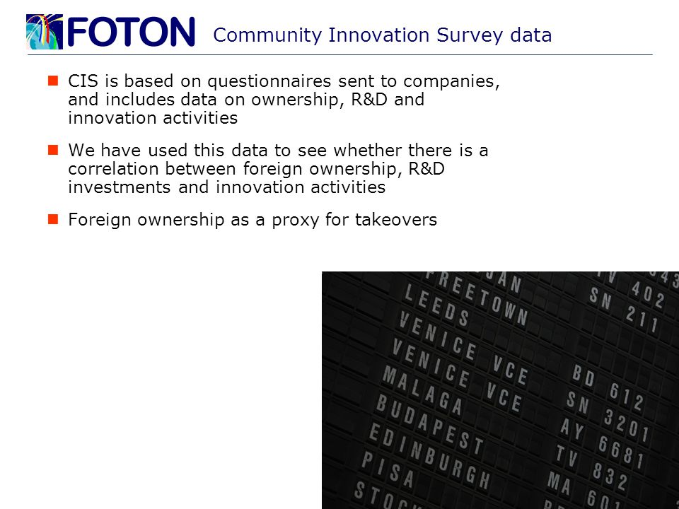 Community Innovation Survey data CIS is based on questionnaires sent to companies, and includes data on ownership, R&D and innovation activities We have used this data to see whether there is a correlation between foreign ownership, R&D investments and innovation activities Foreign ownership as a proxy for takeovers