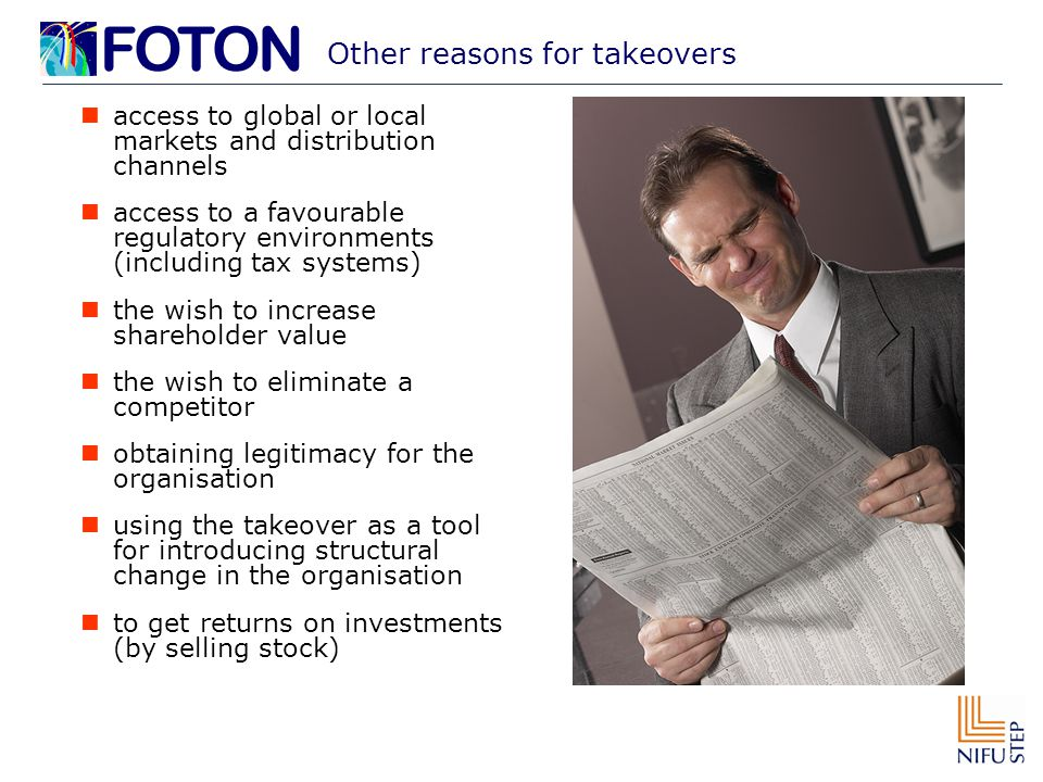 Other reasons for takeovers access to global or local markets and distribution channels access to a favourable regulatory environments (including tax systems) the wish to increase shareholder value the wish to eliminate a competitor obtaining legitimacy for the organisation using the takeover as a tool for introducing structural change in the organisation to get returns on investments (by selling stock)