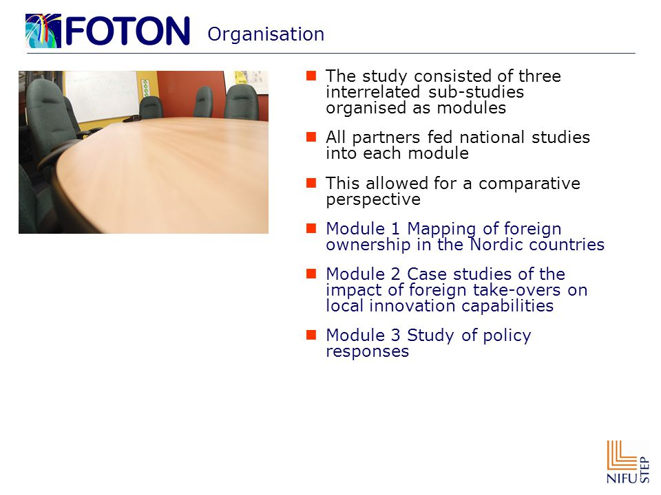 Organisation The study consisted of three interrelated sub-studies organised as modules All partners fed national studies into each module This allowed for a comparative perspective Module 1 Mapping of foreign ownership in the Nordic countries Module 2 Case studies of the impact of foreign take-overs on local innovation capabilities Module 3 Study of policy responses