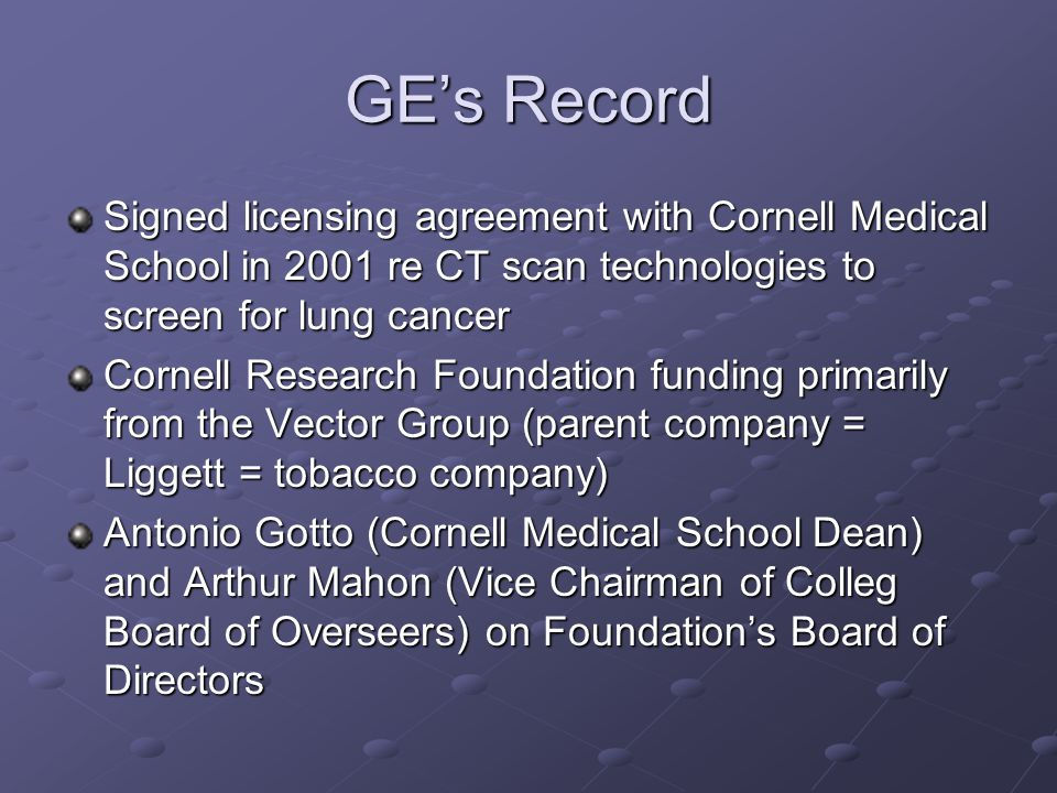GE's Record Signed licensing agreement with Cornell Medical School in 2001 re CT scan technologies to screen for lung cancer Cornell Research Foundation funding primarily from the Vector Group (parent company = Liggett = tobacco company) Antonio Gotto (Cornell Medical School Dean) and Arthur Mahon (Vice Chairman of Colleg Board of Overseers) on Foundation's Board of Directors