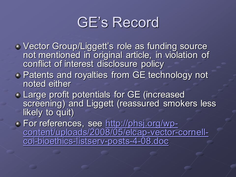 GE's Record Vector Group/Liggett's role as funding source not mentioned in original article, in violation of conflict of interest disclosure policy Patents and royalties from GE technology not noted either Large profit potentials for GE (increased screening) and Liggett (reassured smokers less likely to quit) For references, see http://phsj.org/wp- content/uploads/2008/05/elcap-vector-cornell- coi-bioethics-listserv-posts-4-08.doc http://phsj.org/wp- content/uploads/2008/05/elcap-vector-cornell- coi-bioethics-listserv-posts-4-08.dochttp://phsj.org/wp- content/uploads/2008/05/elcap-vector-cornell- coi-bioethics-listserv-posts-4-08.doc