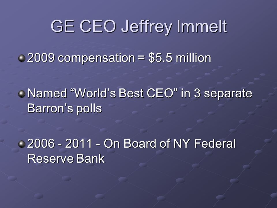GE CEO Jeffrey Immelt 2009 compensation = $5.5 million Named World's Best CEO in 3 separate Barron's polls 2006 - 2011 - On Board of NY Federal Reserve Bank