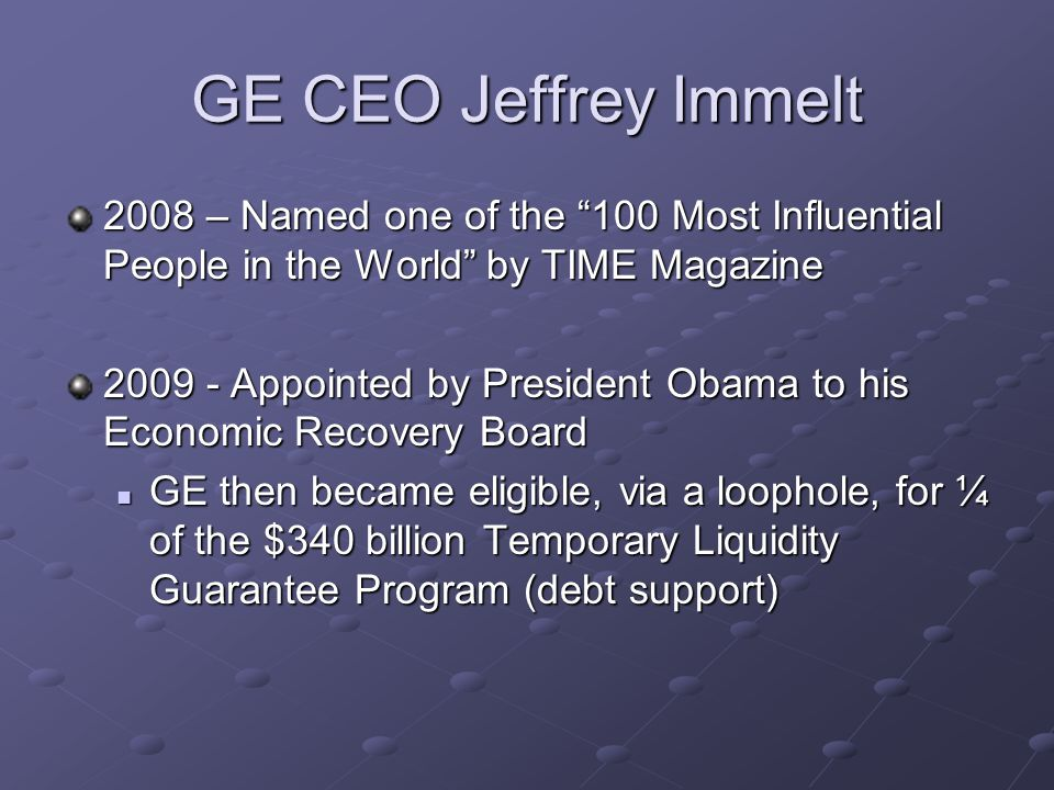 GE CEO Jeffrey Immelt 2008 – Named one of the 100 Most Influential People in the World by TIME Magazine 2009 - Appointed by President Obama to his Economic Recovery Board GE then became eligible, via a loophole, for ¼ of the $340 billion Temporary Liquidity Guarantee Program (debt support) GE then became eligible, via a loophole, for ¼ of the $340 billion Temporary Liquidity Guarantee Program (debt support)