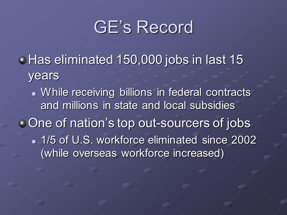 GE's Record Has eliminated 150,000 jobs in last 15 years While receiving billions in federal contracts and millions in state and local subsidies While receiving billions in federal contracts and millions in state and local subsidies One of nation's top out-sourcers of jobs 1/5 of U.S.