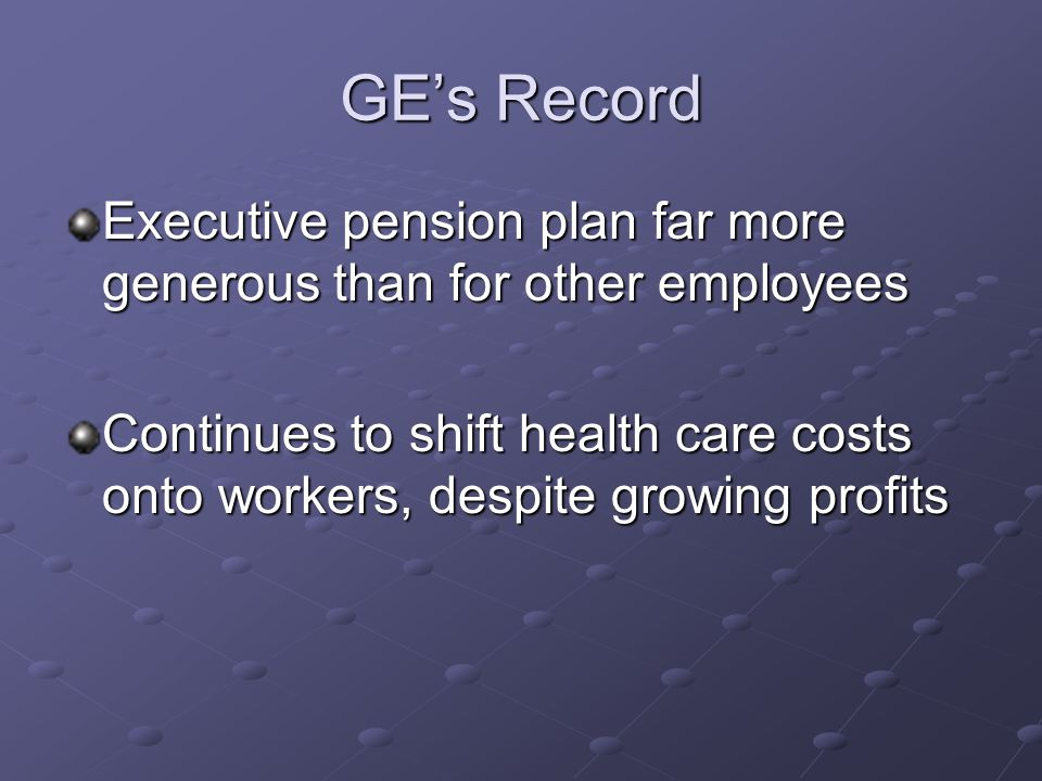 GE's Record Executive pension plan far more generous than for other employees Continues to shift health care costs onto workers, despite growing profits
