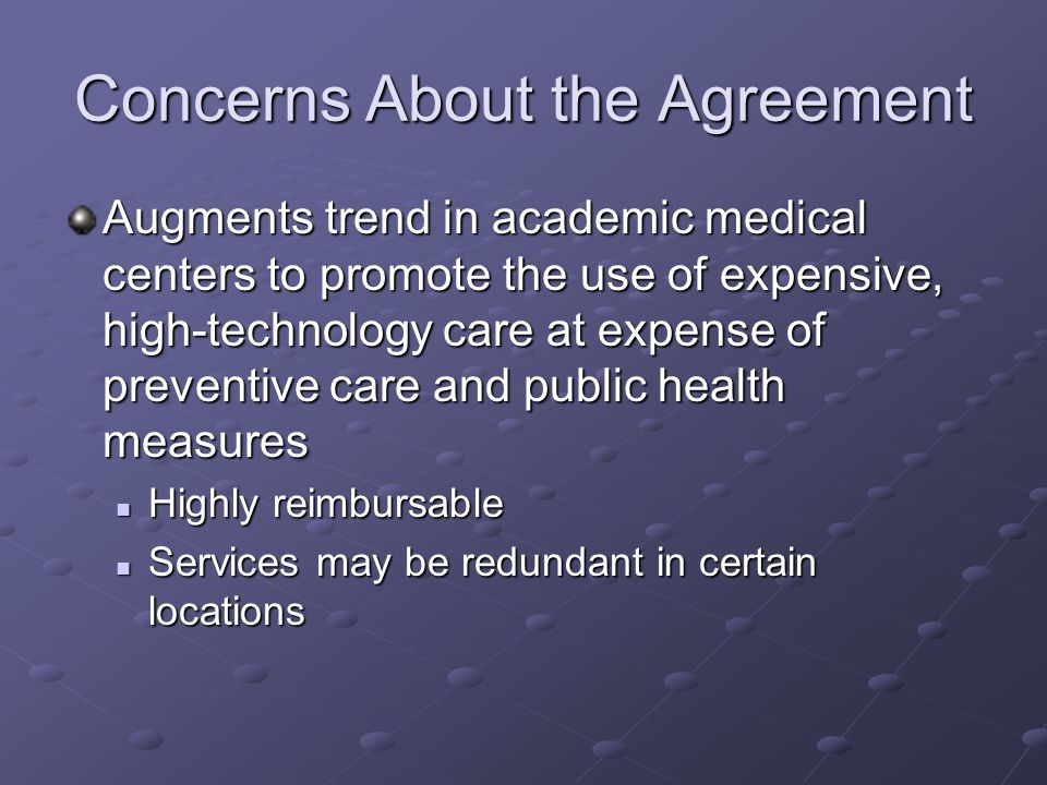 Concerns About the Agreement Augments trend in academic medical centers to promote the use of expensive, high-technology care at expense of preventive care and public health measures Highly reimbursable Highly reimbursable Services may be redundant in certain locations Services may be redundant in certain locations