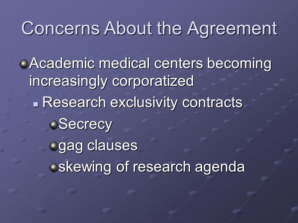 Concerns About the Agreement Academic medical centers becoming increasingly corporatized Research exclusivity contracts Research exclusivity contractsSecrecy gag clauses skewing of research agenda