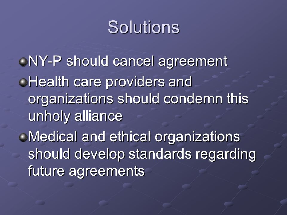 Solutions NY-P should cancel agreement Health care providers and organizations should condemn this unholy alliance Medical and ethical organizations should develop standards regarding future agreements