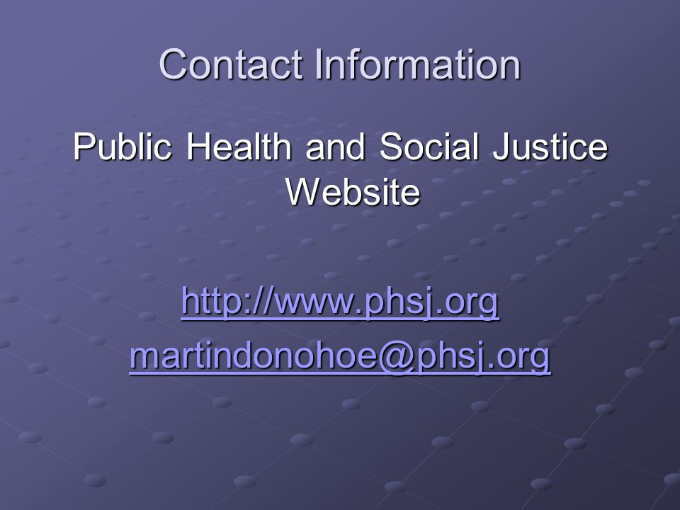 Contact Information Public Health and Social Justice Website http://www.phsj.org martindonohoe@phsj.org