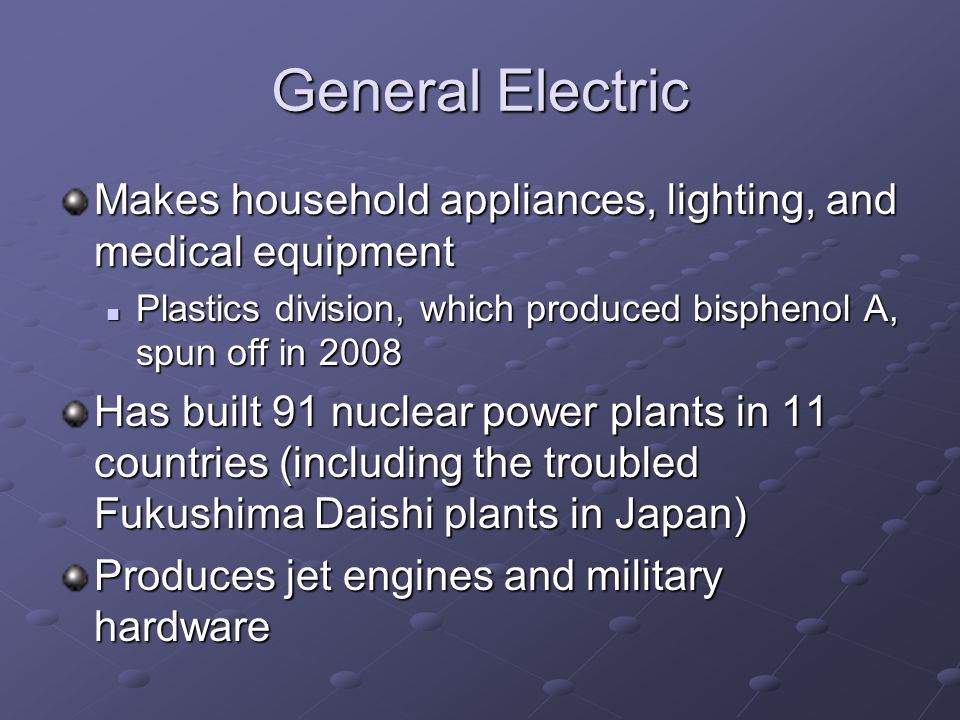 General Electric Makes household appliances, lighting, and medical equipment Plastics division, which produced bisphenol A, spun off in 2008 Plastics division, which produced bisphenol A, spun off in 2008 Has built 91 nuclear power plants in 11 countries (including the troubled Fukushima Daishi plants in Japan) Produces jet engines and military hardware