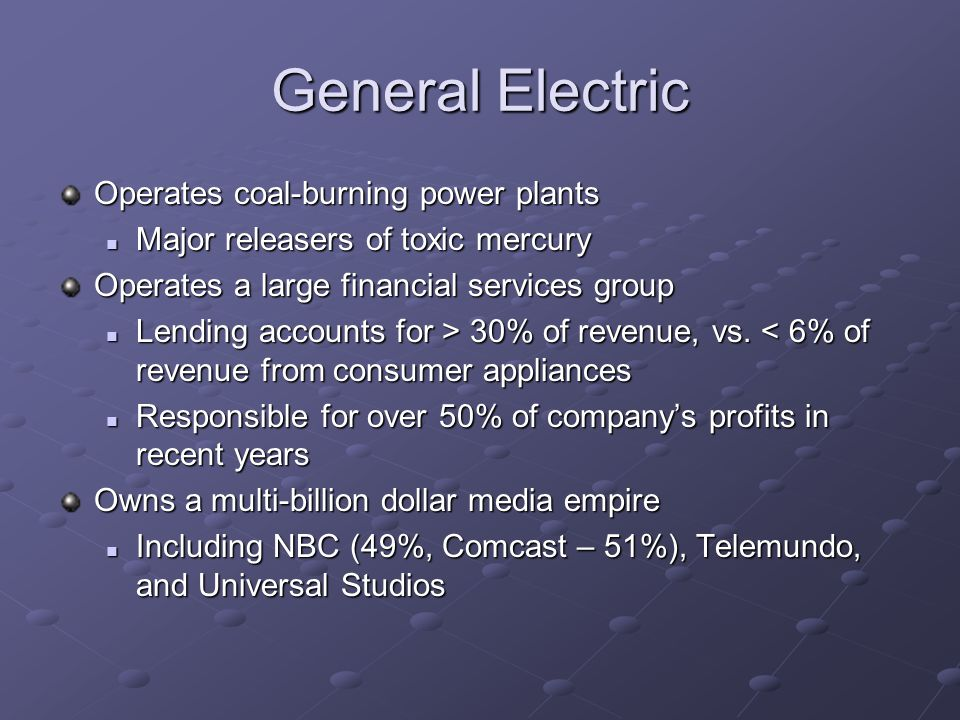 General Electric Operates coal-burning power plants Major releasers of toxic mercury Major releasers of toxic mercury Operates a large financial services group Lending accounts for > 30% of revenue, vs.