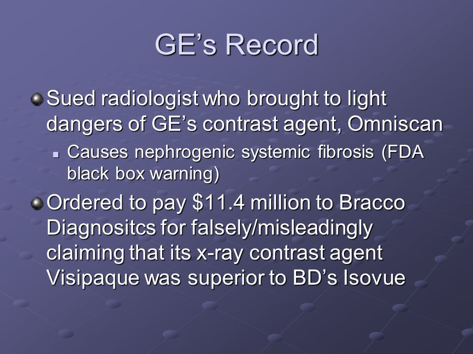 GE's Record Sued radiologist who brought to light dangers of GE's contrast agent, Omniscan Causes nephrogenic systemic fibrosis (FDA black box warning) Causes nephrogenic systemic fibrosis (FDA black box warning) Ordered to pay $11.4 million to Bracco Diagnositcs for falsely/misleadingly claiming that its x-ray contrast agent Visipaque was superior to BD's Isovue