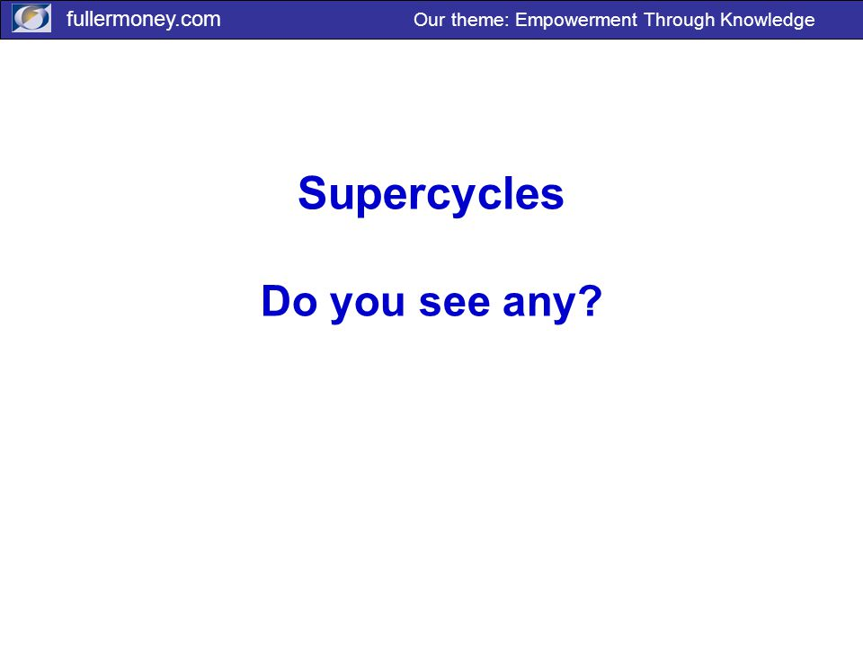 fullermoney.com Our theme: Empowerment Through Knowledge Supercycles Do you see any