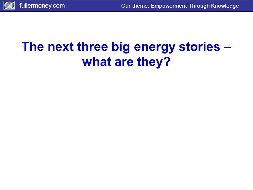 fullermoney.com Our theme: Empowerment Through Knowledge The next three big energy stories – what are they?