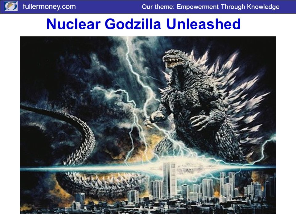 fullermoney.com Our theme: Empowerment Through Knowledge Nuclear Godzilla Unleashed