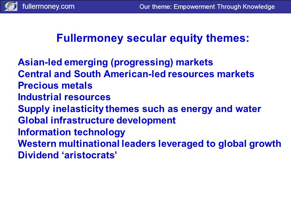 fullermoney.com Our theme: Empowerment Through Knowledge Fullermoney secular equity themes: Asian-led emerging (progressing) markets Central and South