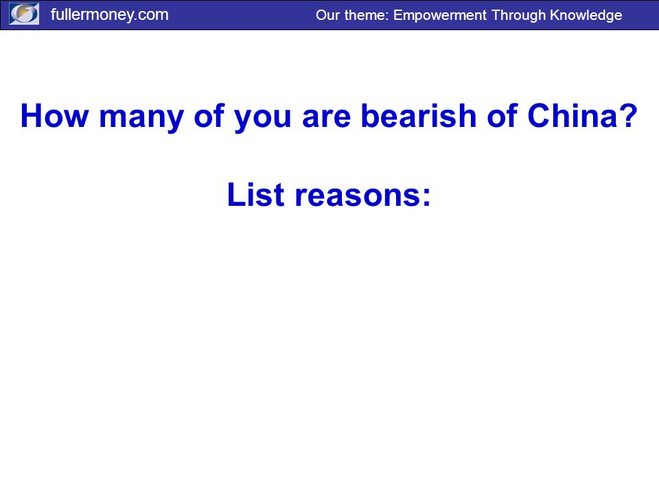 fullermoney.com Our theme: Empowerment Through Knowledge How many of you are bearish of China.