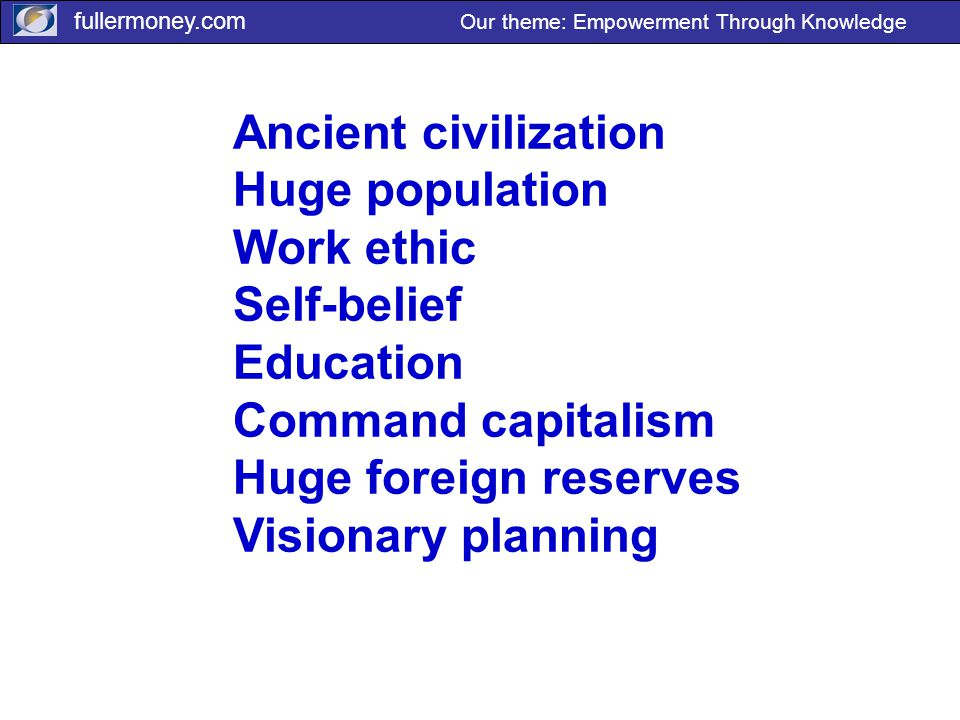 fullermoney.com Our theme: Empowerment Through Knowledge Ancient civilization Huge population Work ethic Self-belief Education Command capitalism Huge foreign reserves Visionary planning