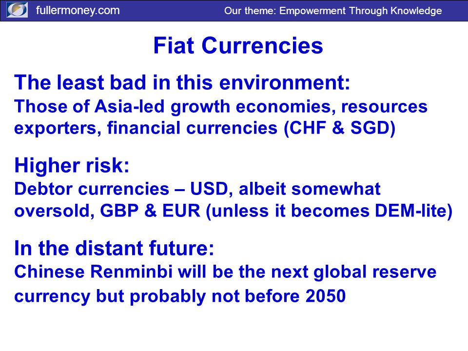 fullermoney.com Our theme: Empowerment Through Knowledge Fiat Currencies The least bad in this environment: Those of Asia-led growth economies, resources exporters, financial currencies (CHF & SGD) Higher risk: Debtor currencies – USD, albeit somewhat oversold, GBP & EUR (unless it becomes DEM-lite) In the distant future: Chinese Renminbi will be the next global reserve currency but probably not before 2050