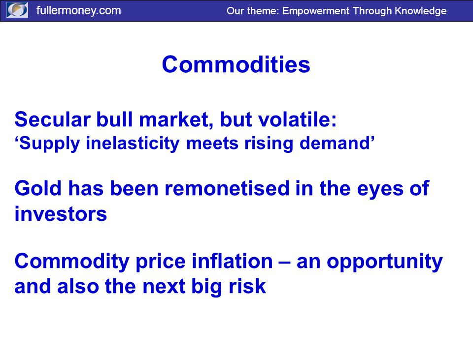 fullermoney.com Our theme: Empowerment Through Knowledge Commodities Secular bull market, but volatile: 'Supply inelasticity meets rising demand' Gold has been remonetised in the eyes of investors Commodity price inflation – an opportunity and also the next big risk