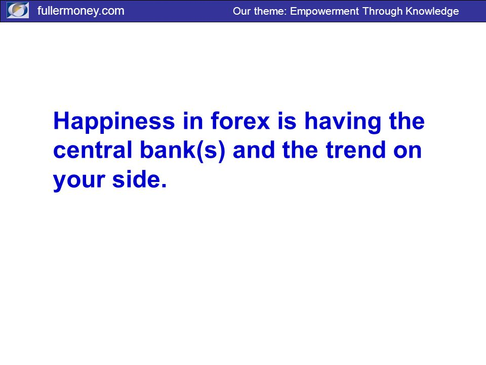 fullermoney.com Our theme: Empowerment Through Knowledge Happiness in forex is having the central bank(s) and the trend on your side.