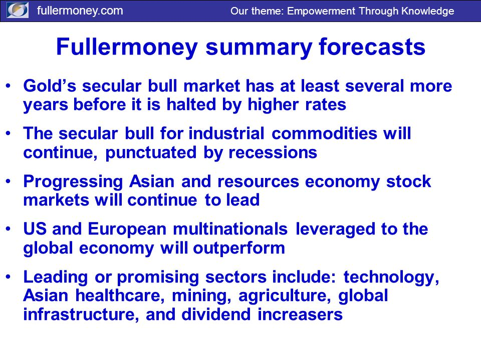 fullermoney.com Our theme: Empowerment Through Knowledge Fullermoney summary forecasts Gold's secular bull market has at least several more years befo