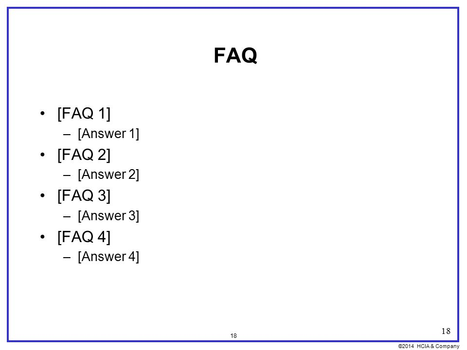 ©2014 HCIA & Company 18 FAQ [FAQ 1] –[Answer 1] [FAQ 2] –[Answer 2] [FAQ 3] –[Answer 3] [FAQ 4] –[Answer 4] 18