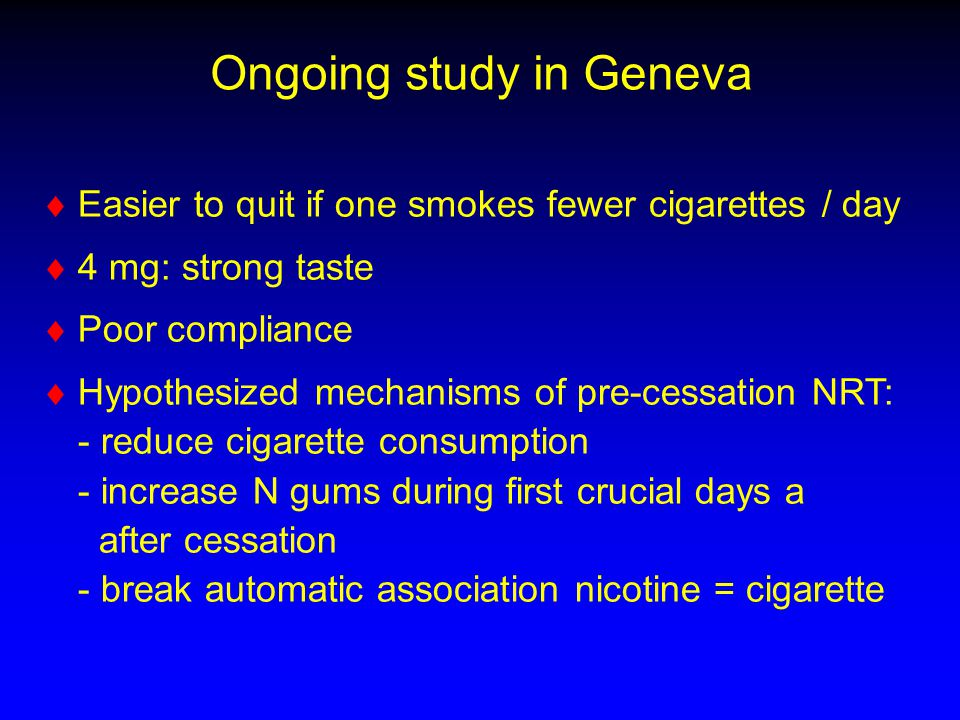 Ongoing study in Geneva   Easier to quit if one smokes fewer cigarettes / day   4 mg: strong taste   Poor compliance   Hypothesized mechanisms