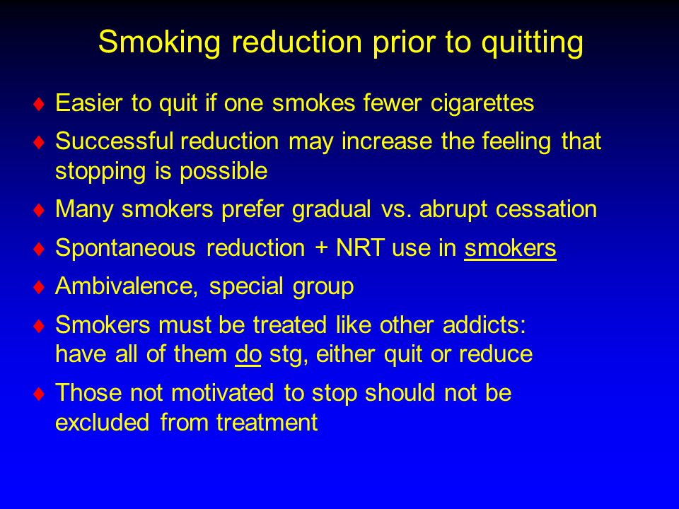 Smoking reduction prior to quitting   Easier to quit if one smokes fewer cigarettes   Successful reduction may increase the feeling that stopping
