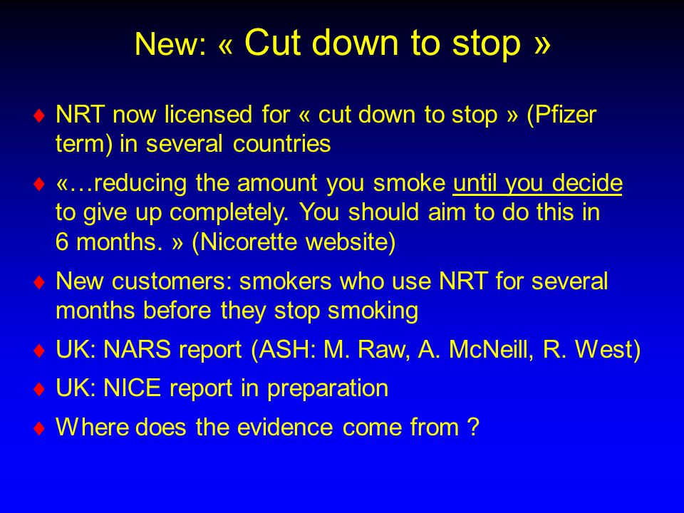 New: « Cut down to stop »   NRT now licensed for « cut down to stop » (Pfizer term) in several countries   «…reducing the amount you smoke until you decide to give up completely.