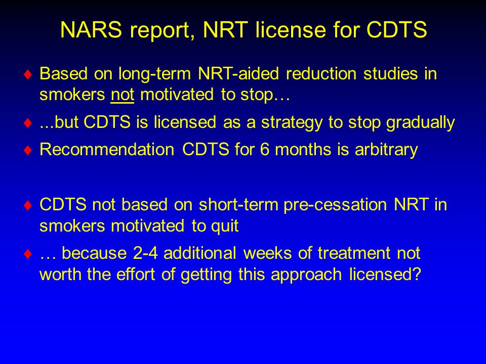 NARS report, NRT license for CDTS   Based on long-term NRT-aided reduction studies in smokers not motivated to stop…  ...but CDTS is licensed as a strategy to stop gradually   Recommendation CDTS for 6 months is arbitrary   CDTS not based on short-term pre-cessation NRT in smokers motivated to quit   … because 2-4 additional weeks of treatment not worth the effort of getting this approach licensed?