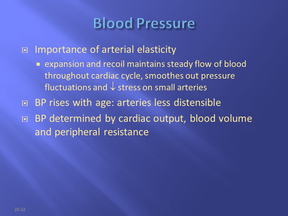 20-22  Importance of arterial elasticity  expansion and recoil maintains steady flow of blood throughout cardiac cycle, smoothes out pressure fluctu