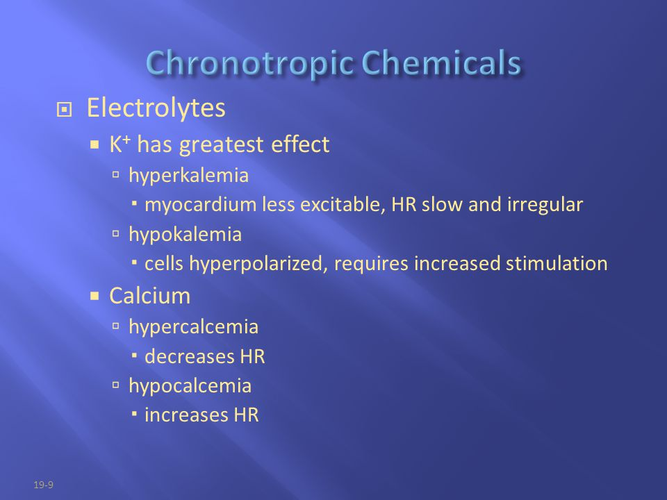 19-9  Electrolytes  K + has greatest effect  hyperkalemia  myocardium less excitable, HR slow and irregular  hypokalemia  cells hyperpolarized,