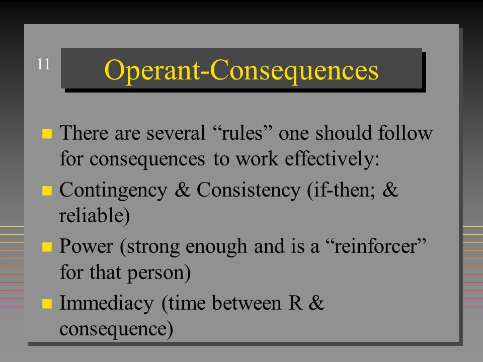 """11 Operant-Consequences n There are several """"rules"""" one should follow for consequences to work effectively: n Contingency & Consistency (if-then; & re"""