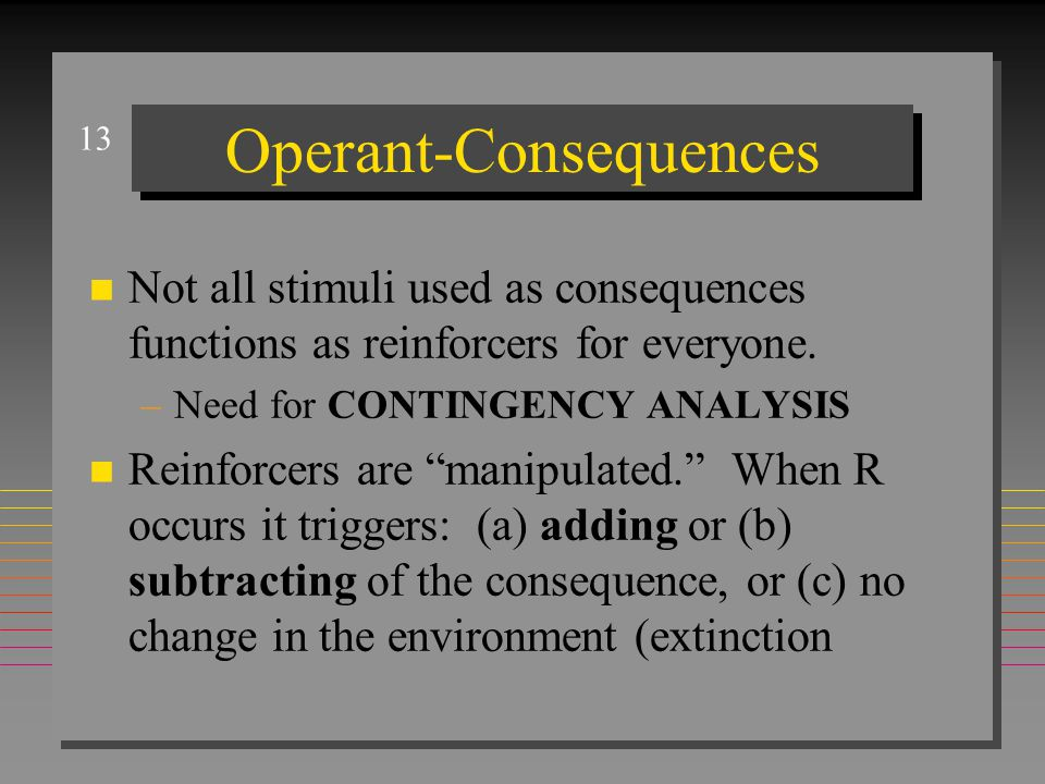13 Operant-Consequences n Not all stimuli used as consequences functions as reinforcers for everyone.
