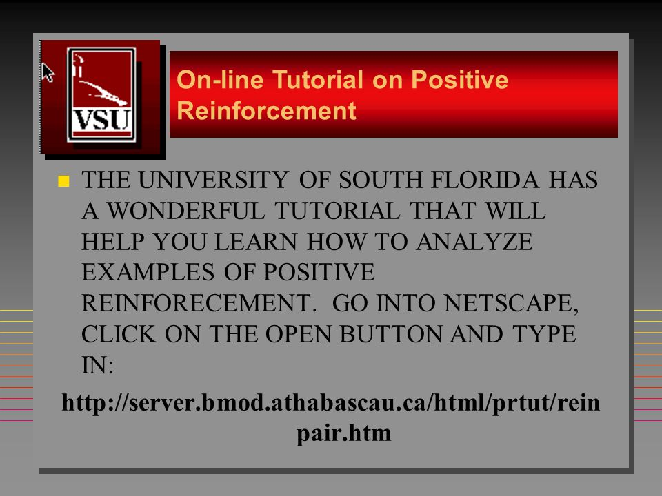 14 n THE UNIVERSITY OF SOUTH FLORIDA HAS A WONDERFUL TUTORIAL THAT WILL HELP YOU LEARN HOW TO ANALYZE EXAMPLES OF POSITIVE REINFORECEMENT. GO INTO NET