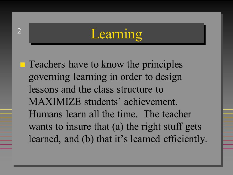2 Learning n Teachers have to know the principles governing learning in order to design lessons and the class structure to MAXIMIZE students' achievement.