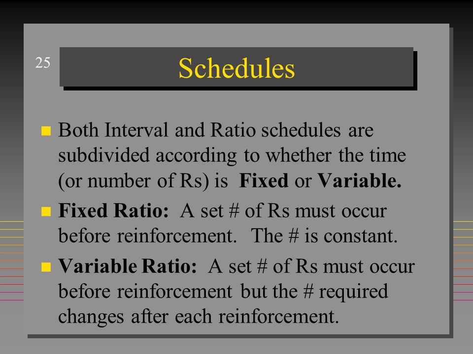 25 Schedules n Both Interval and Ratio schedules are subdivided according to whether the time (or number of Rs) is Fixed or Variable. n Fixed Ratio: A