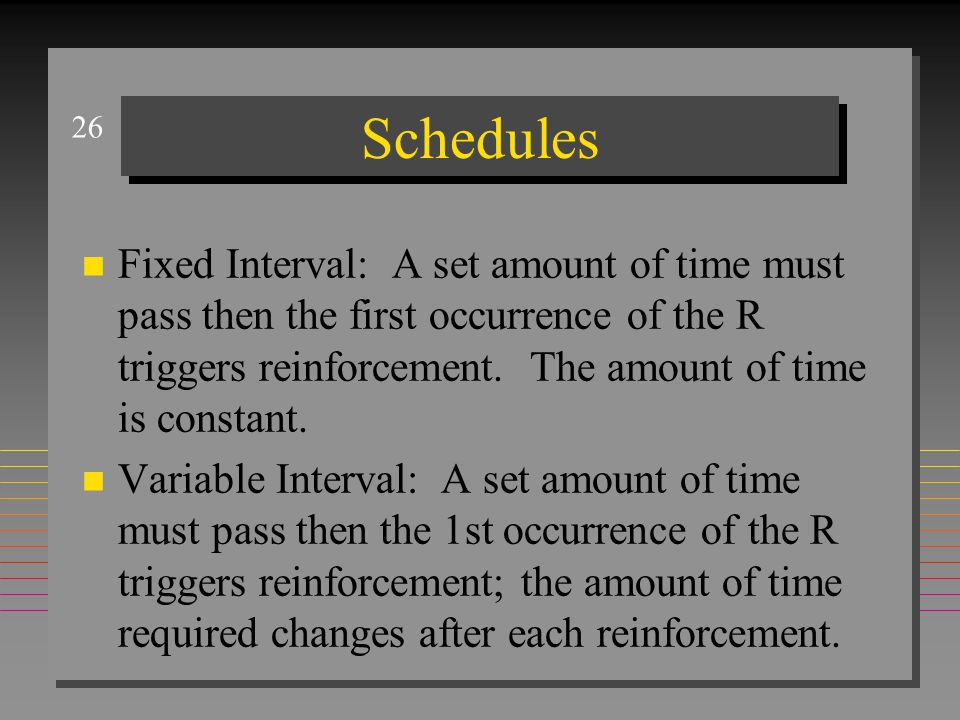 26 Schedules n Fixed Interval: A set amount of time must pass then the first occurrence of the R triggers reinforcement.