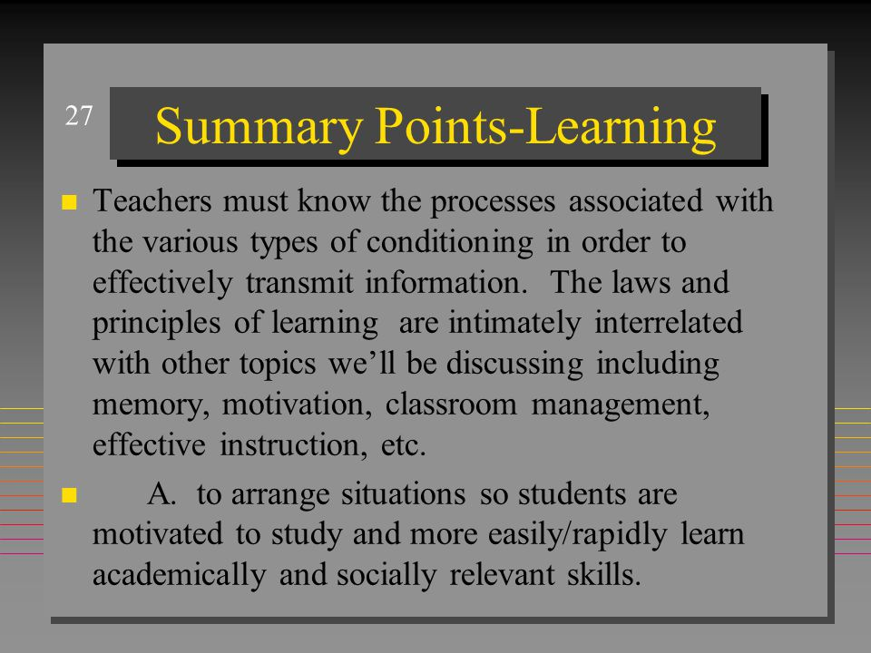 27 Summary Points-Learning n Teachers must know the processes associated with the various types of conditioning in order to effectively transmit infor