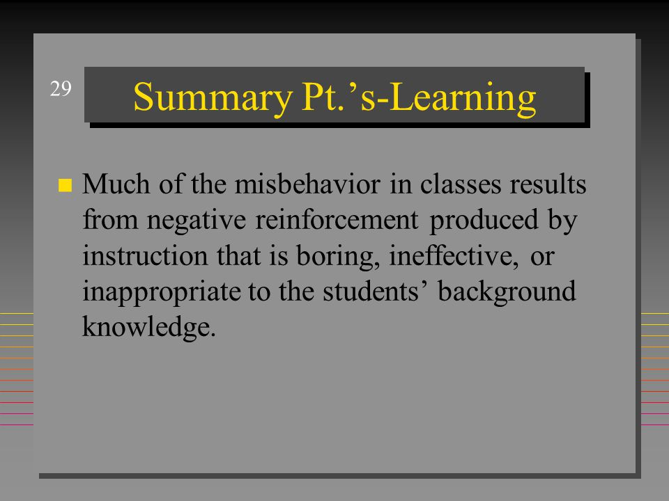 29 Summary Pt.'s-Learning n Much of the misbehavior in classes results from negative reinforcement produced by instruction that is boring, ineffective
