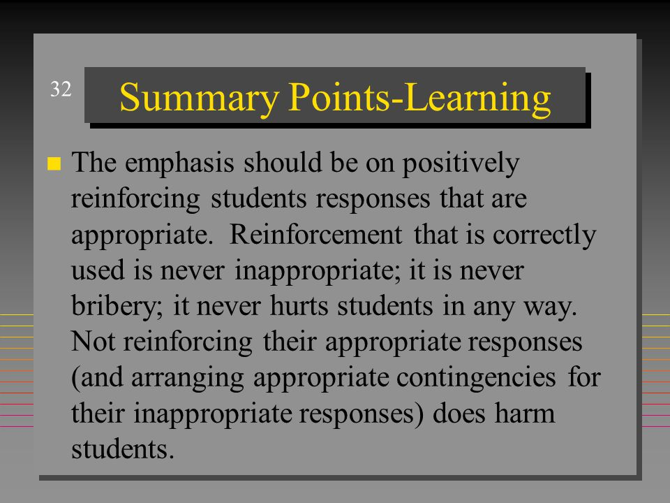 32 Summary Points-Learning n The emphasis should be on positively reinforcing students responses that are appropriate. Reinforcement that is correctly