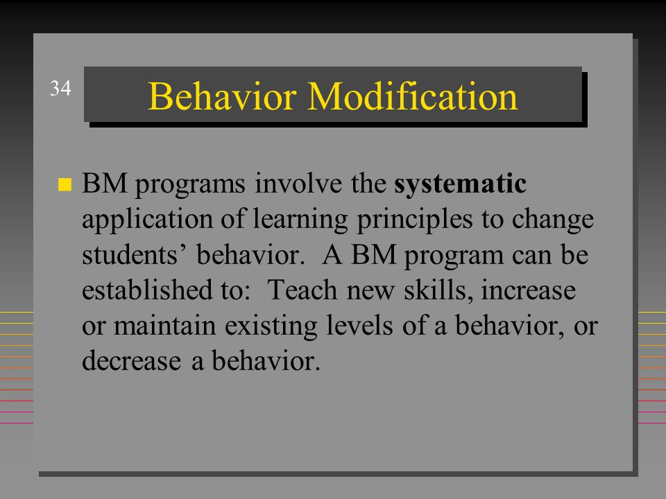34 Behavior Modification n BM programs involve the systematic application of learning principles to change students' behavior.