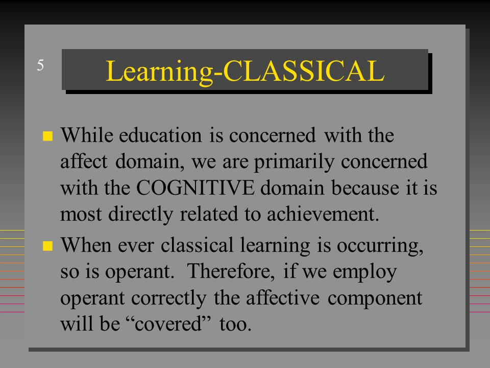5 Learning-CLASSICAL n While education is concerned with the affect domain, we are primarily concerned with the COGNITIVE domain because it is most di