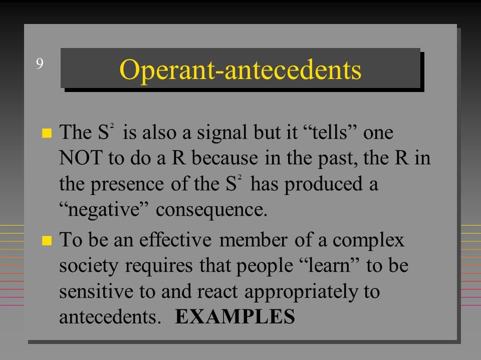 9 Operant-antecedents n The S ² is also a signal but it tells one NOT to do a R because in the past, the R in the presence of the S ² has produced a negative consequence.