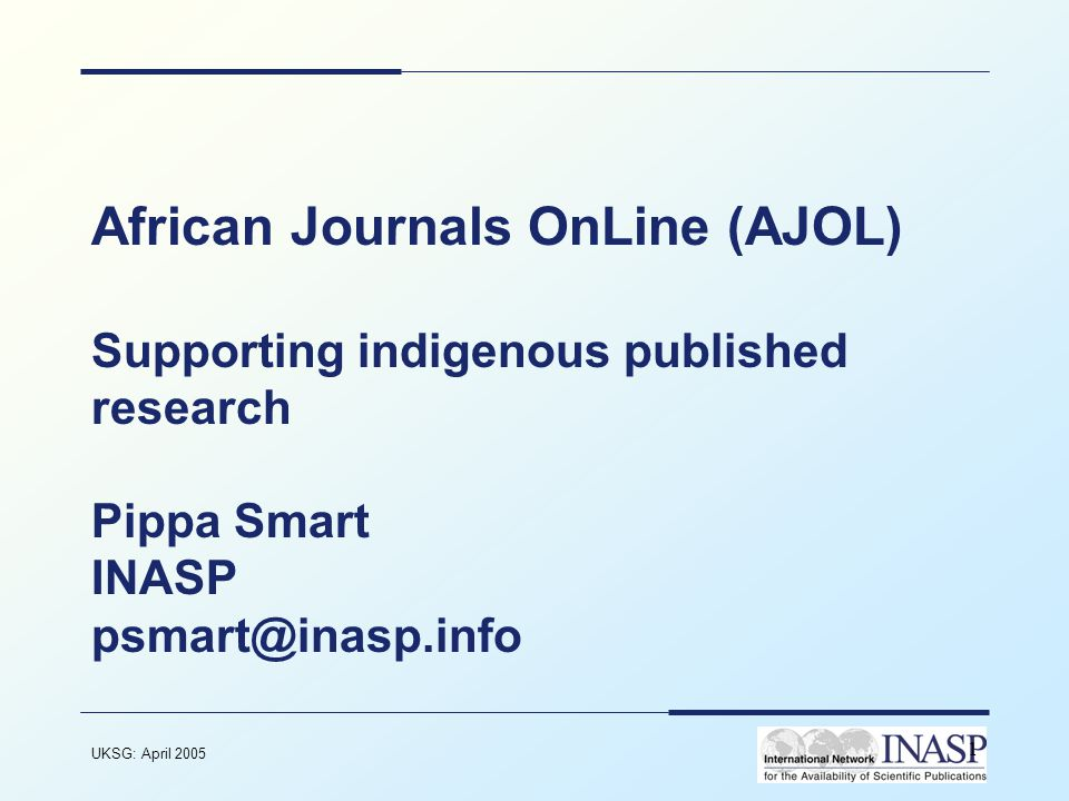 UKSG: April 2005 1 African Journals OnLine (AJOL) Supporting indigenous published research Pippa Smart INASP psmart@inasp.info