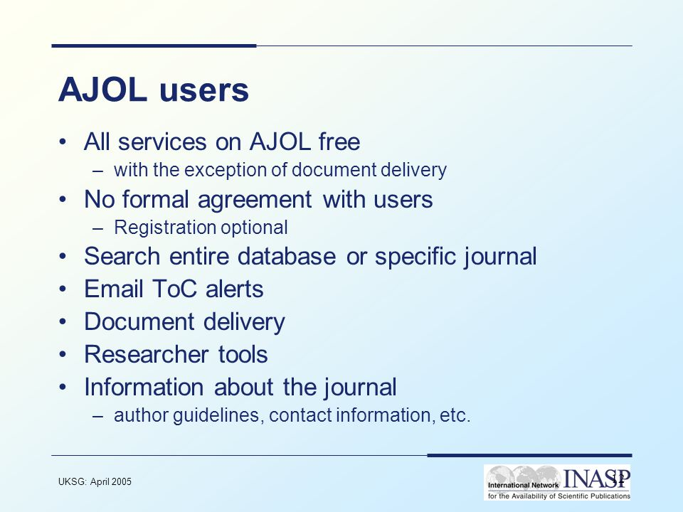 UKSG: April 2005 12 AJOL users All services on AJOL free –with the exception of document delivery No formal agreement with users –Registration optional Search entire database or specific journal Email ToC alerts Document delivery Researcher tools Information about the journal –author guidelines, contact information, etc.