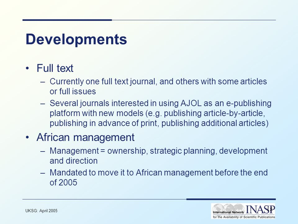 UKSG: April 2005 18 Developments Full text –Currently one full text journal, and others with some articles or full issues –Several journals interested in using AJOL as an e-publishing platform with new models (e.g.