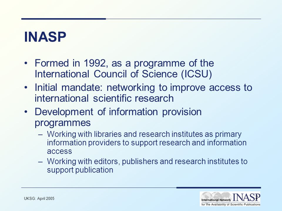 UKSG: April 2005 2 INASP Formed in 1992, as a programme of the International Council of Science (ICSU) Initial mandate: networking to improve access to international scientific research Development of information provision programmes –Working with libraries and research institutes as primary information providers to support research and information access –Working with editors, publishers and research institutes to support publication